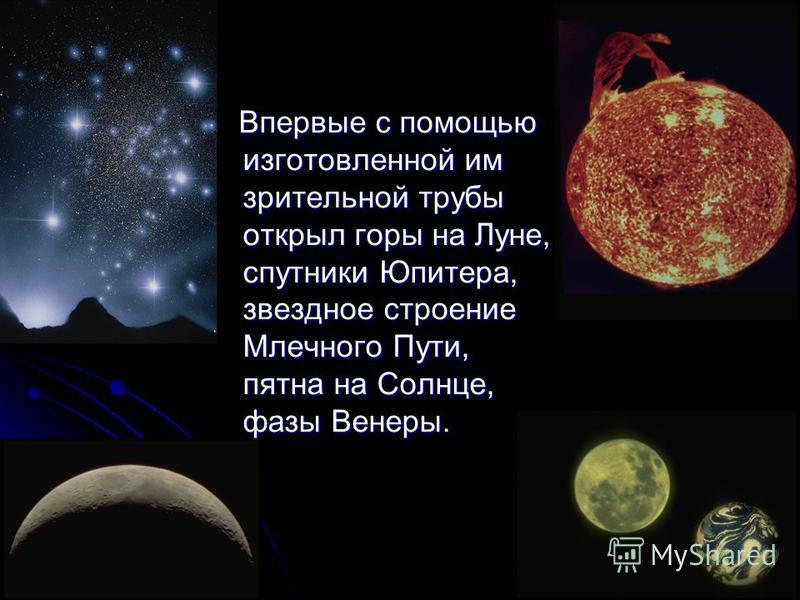 Впервые с помощью изготовленной им зрительной трубы открыл горы на Луне, спутники Юпитера, звездное строение Млечного Пути, пятна на Солнце, фазы Венеры.