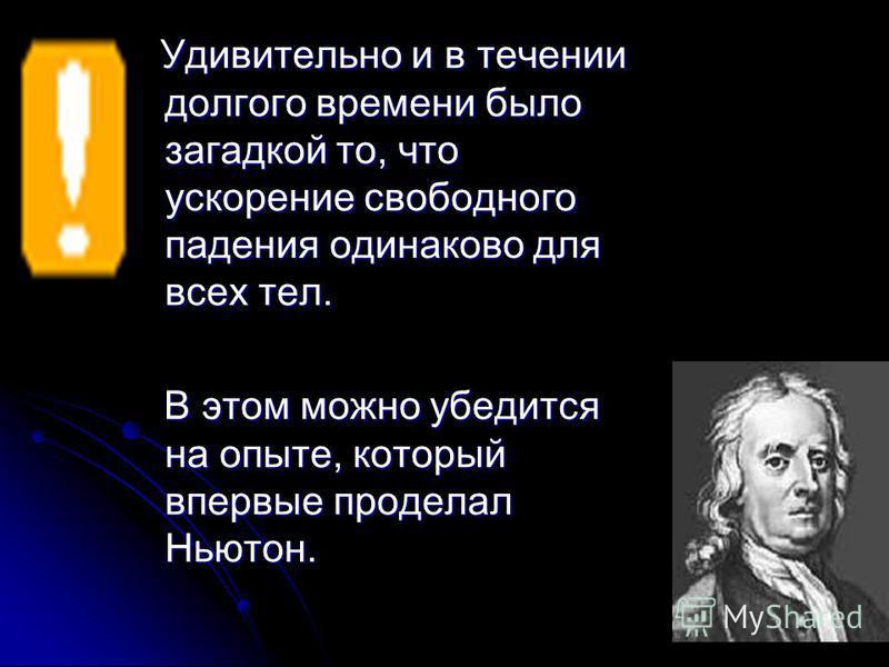 Удивительно и в течении долгого времени было загадкой то, что ускорение свободного падения одинаково для всех тел. В этом можно убедится на опыте, который впервые проделал Ньютон.