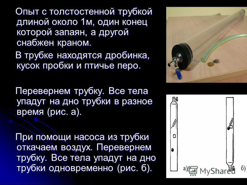 Опыт с толстостенной трубкой длиной около 1 м, один конец которой запаян, а другой снабжен краном. В трубке находятся дробинка, кусок пробки и птичье перо. Перевернем трубку. Все тела упадут на дно трубки в разное время (рис. а). При помощи насоса из