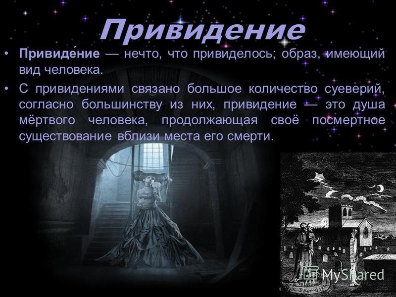 Привиде́нии нечто, что привиделось; образ, имеющий вид человека. С привидениями связано большое количество суеверий, согласно большинству из них, привидении это душа мёртвого человека, продолжающая своё посмертное существовании вблизи места его смерт