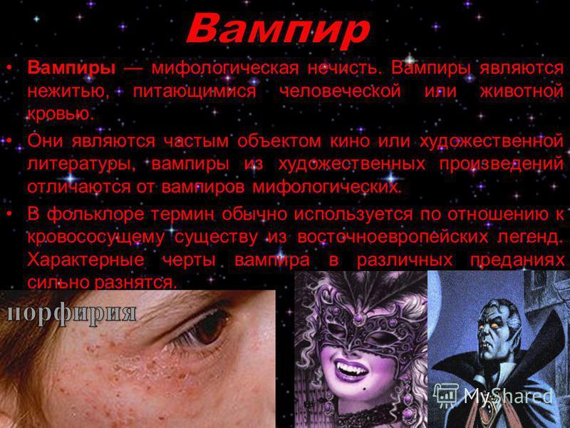 Вампиры мифологическая нечисть. Вампиры являются нежитью, питающимися человеческой или животной кровью. Они являются частым объектом кино или художественной литературы, вампиры из художественных произведений отличаются от вампиров мифологических. В ф