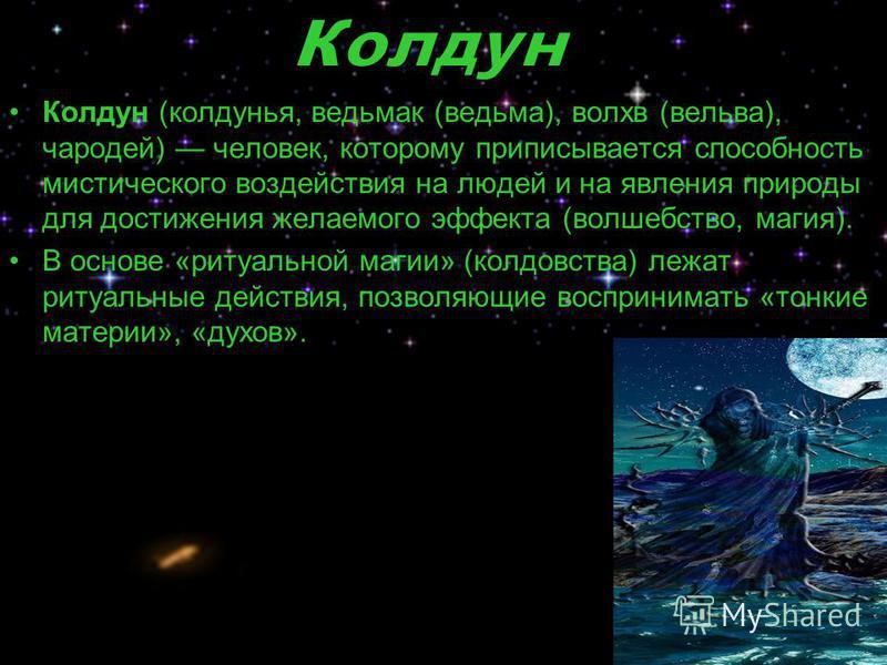 Колдун (колдунья, ведьмак (ведьма), волхв (вольва), чародей) человек, которому приписывается способность мистического воздействия на людей и на явления природы для достижения желаемого эффекта (волшебство, магия). В основе «ритуальной магии» (колдовс