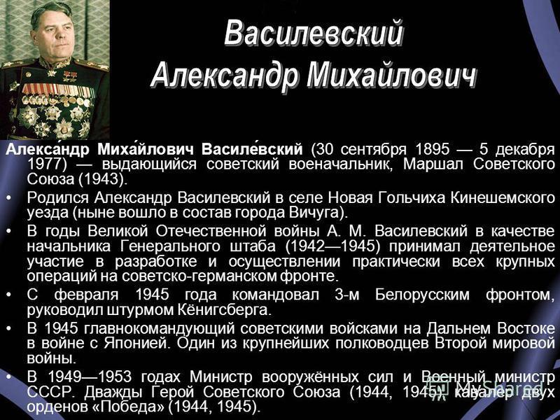 Алекса́ндр Миха́йлович Василе́вский (30 сентября 1895 5 декабря 1977) выдающийся советский военачальник, Маршал Советского Союза (1943). Родился Александр Василевский в селе Новая Гольчиха Кинешемского уезда (ныне вошло в состав города Вичуга). В год