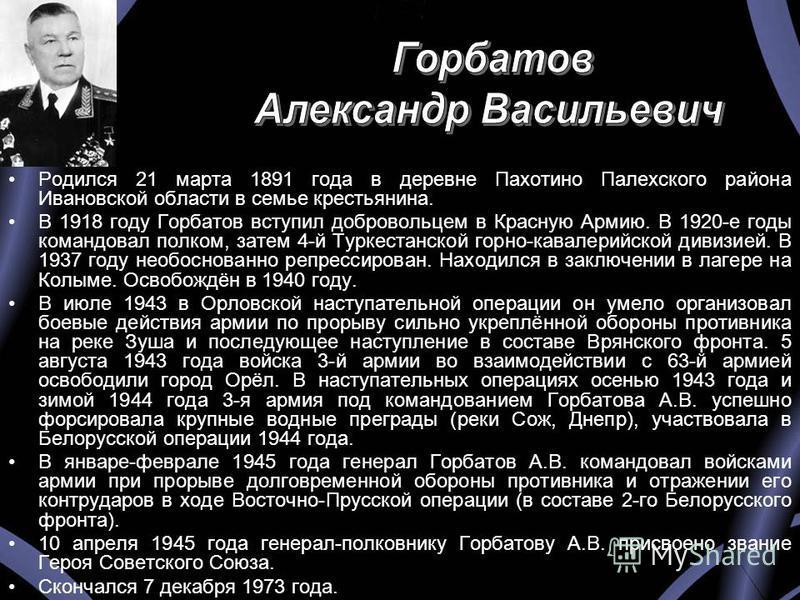 Родился 21 марта 1891 года в деревне Пахотино Палехского района Ивановской области в семье крестьянина. В 1918 году Горбатов вступил добровольцем в Красную Армию. В 1920-е годы командовал полком, затем 4-й Туркестанской горно-кавалерийской дивизией.