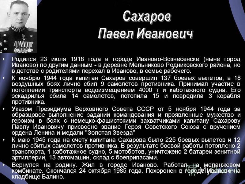 Родился 23 июля 1918 года в городе Иваново-Вознесенске (ныне город Иваново) по другим данным - в деревне Мельниково Родниковского района, но в детстве с родителями переехал в Иваново, в семье рабочего. К ноябрю 1944 года капитан Сахаров совершил 137