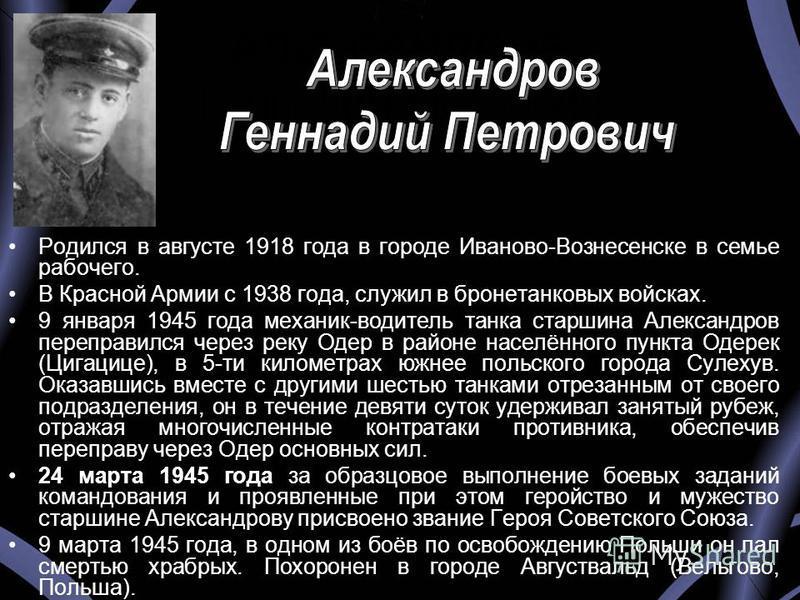 АЛЕКСАНДРОВ Геннадий Петрович Родился в августе 1918 года в городе Иваново-Вознесенске в семье рабочего. В Красной Армии с 1938 года, служил в бронетанковых войсках. 9 января 1945 года механик-водитель танка старшина Александров переправился через ре
