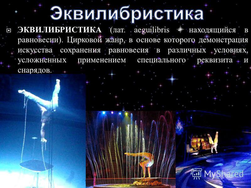 ЭКВИЛИБРИСТИКА ( лат. aeguilibris - находящийся в равновесии ). Цирковой жанр, в основе которого демонстрация искусства сохранения равновесия в различных условиях, усложненных применением специального реквизита и снарядов.
