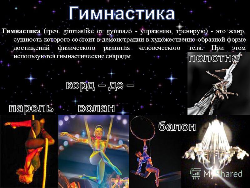 Гимнастика ( греч. gimnastike от gymnazo - упражняю, тренирую ) - это жанр, сущность которого состоит в демонстрации в художественно - образной форме достижений физического развития человеческого тела. При этом используются гимнастические снаряды.