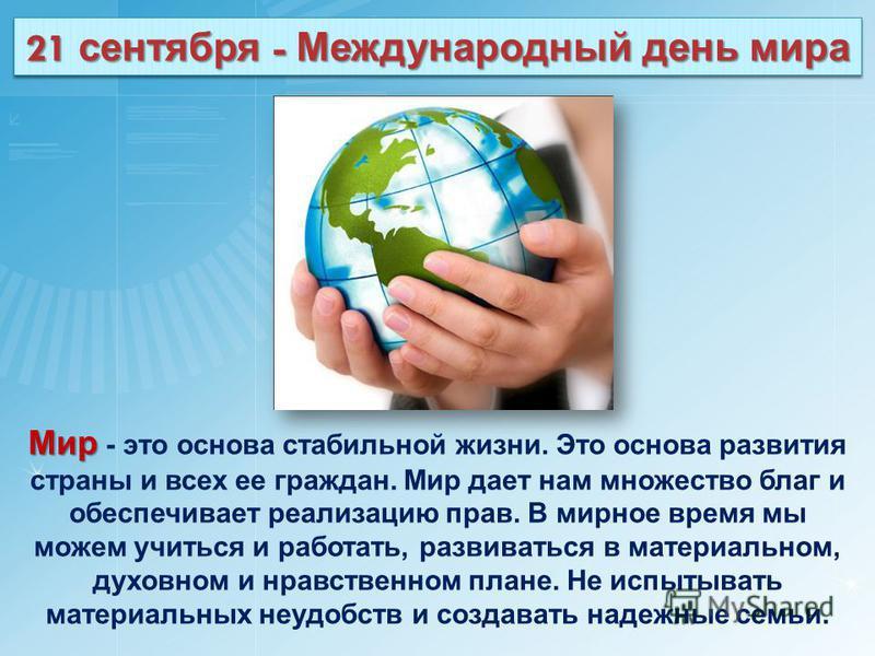 Мир Мир - это основа стабильной жизни. Это основа развития страны и всех ее граждан. Мир дает нам множество благ и обеспечивает реализацию прав. В мирное время мы можем учиться и работать, развиваться в материальном, духовном и нравственном плане. Не
