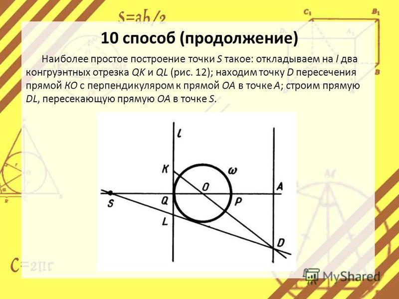 Наиболее простое построение точки S такое: откладываем на l два конгруэнтных отрезка QK и QL (рис. 12); находим точку D пересечения прямой КО с перпендикуляром к прямой ОА в точке А; строим прямую DL, пересекающую прямую ОА в точке S. 10 способ (про