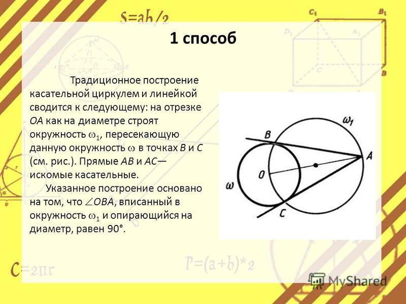 1 способ Традиционное построение касательной циркулем и линейкой сводится к следующему: на отрезке ОА как на диаметре строят окружность 1, пересекающую данную окружность в точках В и С (см. рис.). Прямые АВ и АС искомые касательные. Указанное построе