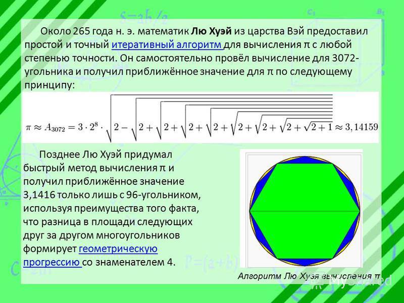 Около 265 года н. э. математик Лю Хуэй из царства Вэй предоставил простой и точный итеративный алгоритм для вычисления π с любой степенью точности. Он самостоятельно провёл вычисление для 3072- угольника и получил приближённое значение для π по следу