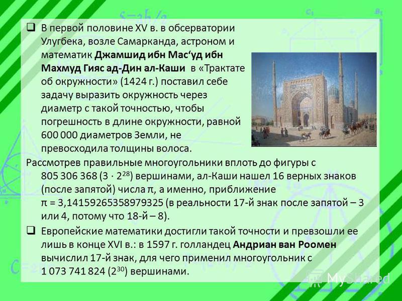 В первой половине XV в. в обсерватории Улугбека, возле Самарканда, астроном и математик Джамшид ибн Масуд ибн Махмуд Гияс ад-Дин ал-Каши в «Трактате об окружности» (1424 г.) поставил себе задачу выразить окружность через диаметр с такой точностью, чт
