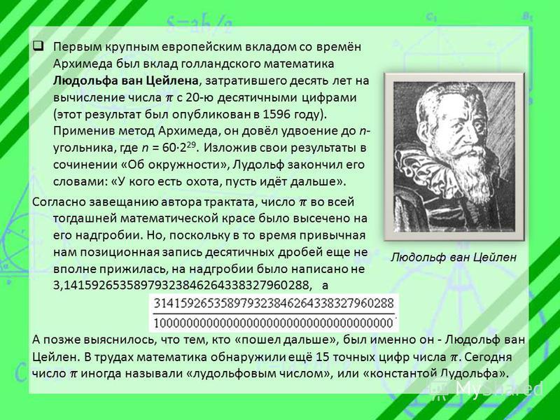 Первым крупным европейским вкладом со времён Архимеда был вклад голландского математика Людольфа ван Цейлена, затратившего десять лет на вычисление числа с 20-ю десятичными цифрами (этот результат был опубликован в 1596 году). Применив метод Архимеда