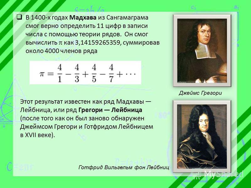 В 1400-х годах Мадхава из Сангамаграма смог верно определить 11 цифр в записи числа с помощью теории рядов. Он смог вычислить как 3,14159265359, суммировав около 4000 членов ряда Этот результат известен как ряд Мадхавы Лейбница, или ряд Грегори Лейбн