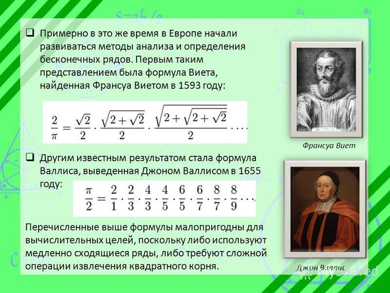 Примерно в это же время в Европе начали развиваться методы анализа и определения бесконечных рядов. Первым таким представлением была формула Виета, найденная Франсуа Виетом в 1593 году: Другим известным результатом стала формула Валлиса, выведенная Д