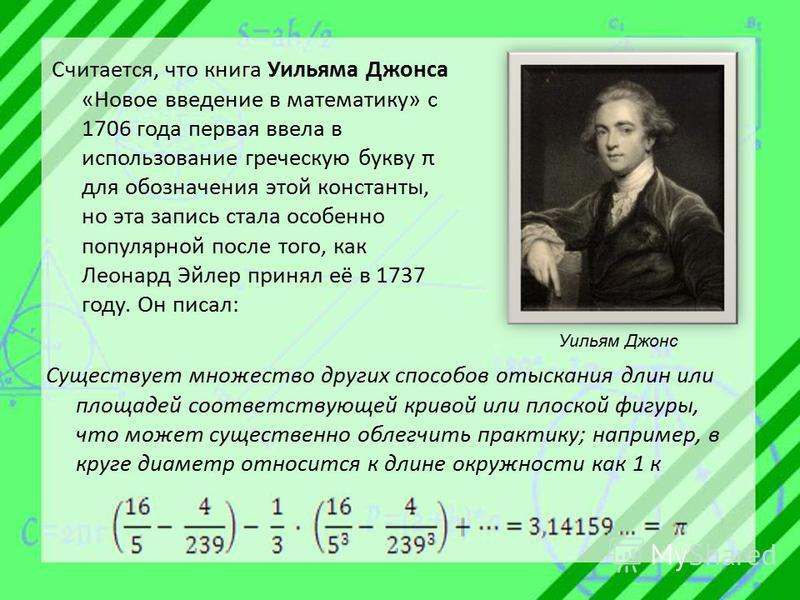 Считается, что книга Уильяма Джонса «Новое введение в математику» c 1706 года первая ввела в использование греческую букву π для обозначения этой константы, но эта запись стала особенно популярной после того, как Леонард Эйлер принял её в 1737 году.