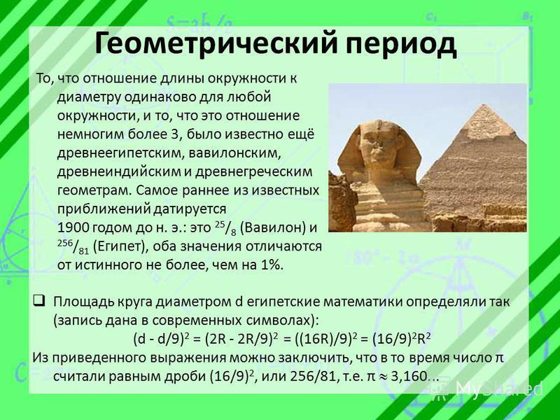 Геометрический период То, что отношение длины окружности к диаметру одинаково для любой окружности, и то, что это отношение немногим более 3, было известно ещё древнеегипетским, вавилонским, древнеиндийским и древнегреческим геометрам. Самое раннее и