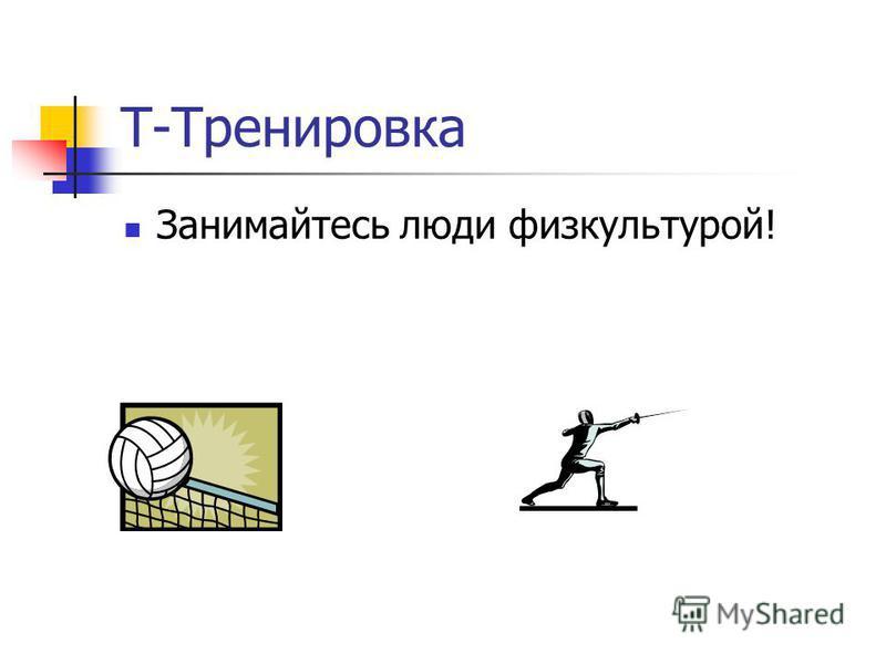 Т-Тренировка Занимайтесь люди физкультурой!