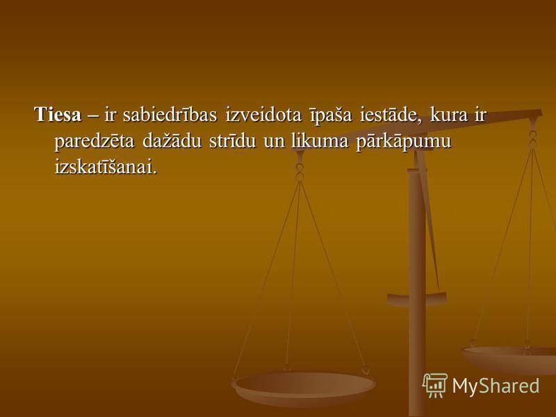 Tiesa – ir sabiedrības izveidota īpaša iestāde, kura ir paredzēta dažādu strīdu un likuma pārkāpumu izskatīšanai.