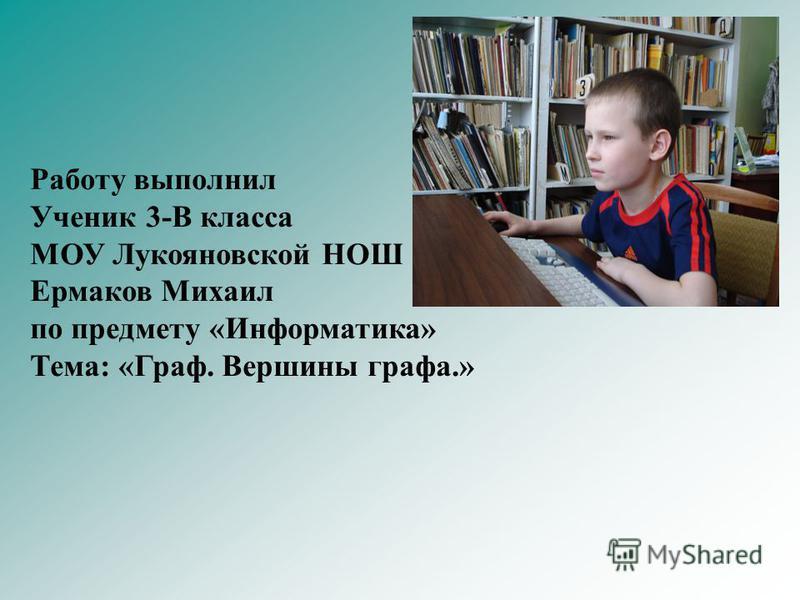 Работу выполнил Ученик 3-В класса МОУ Лукояновской НОШ Ермаков Михаил по предмету «Информатика» Тема: «Граф. Вершины графа.»
