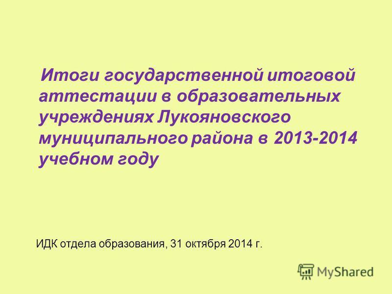 Итоги государственной итоговой аттестации в образовательных учреждениях Лукояновского муниципального района в 2013-2014 учебном году ИДК отдела образования, 31 октября 2014 г.