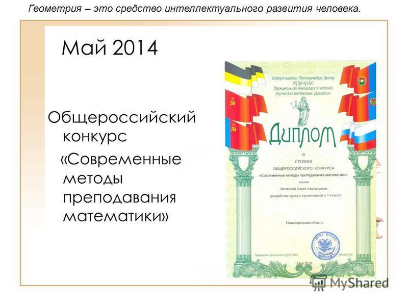 Май 2014 Общероссийский конкурс «Современные методы преподавания математики» Геометрия – это средство интеллектуального развития человека.