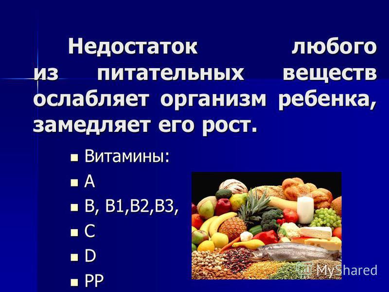 Недостаток любого из питательных веществ ослабляет организм ребенка, замедляет его рост. Недостаток любого из питательных веществ ослабляет организм ребенка, замедляет его рост. Витамины: Витамины: А В, B1,B2,B3, В, B1,B2,B3, С D PP PP