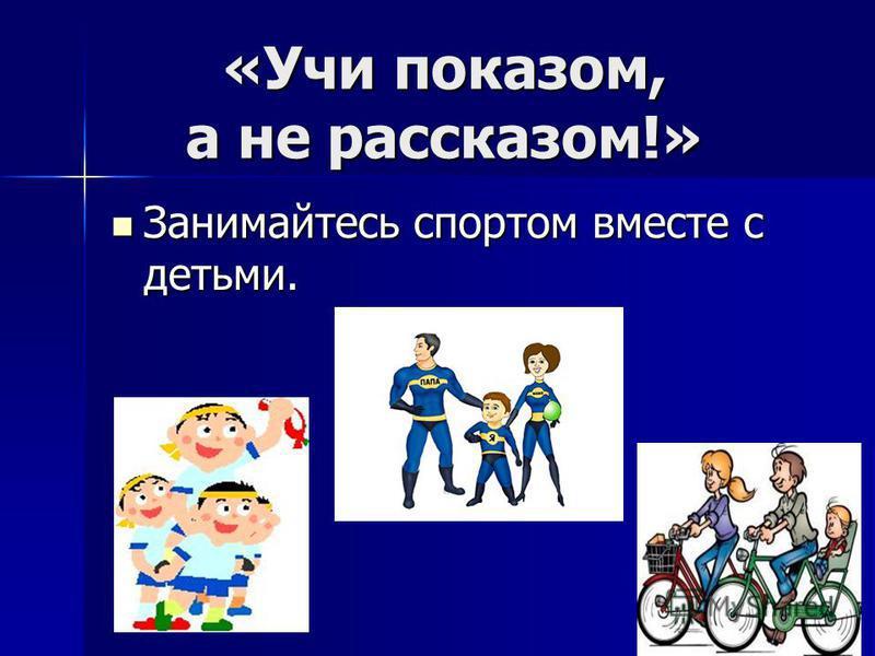 «Учи показом, а не рассказом!» Занимайтесь спортом вместе с детьми. Занимайтесь спортом вместе с детьми.