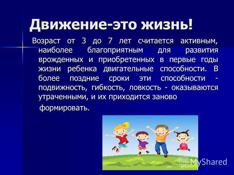 Движение-это жизнь! Возраст от 3 до 7 лет считается активным, наиболее благоприятным для развития врожденных и приобретенных в первые годы жизни ребенка двигательные способности. В более поздние сроки эти способности - подвижность, гибкость, ловкость