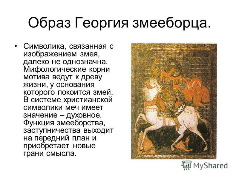 Образ Георгия змееборца. Символика, связанная с изображением змея, далеко не однозначна. Мифологические корни мотива ведут к древу жизни, у основания которого покоится змей. В системе христианской символики меч имеет значение – духовное. Функция змее