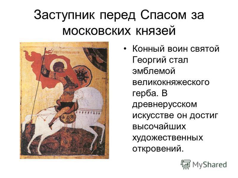 Заступник перед Спасом за московских князей Конный воин святой Георгий стал эмблемой великокняжеского герба. В древнерусском искусстве он достиг высочайших художественных откровений.
