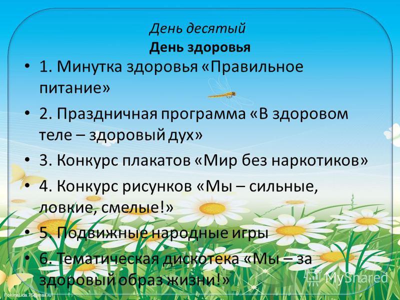 FokinaLida.75@mail.ru День десятый День здоровья 1. Минутка здоровья «Правильное питание» 2. Праздничная программа «В здоровом теле – здоровый дух» 3. Конкурс плакатов «Мир без наркотиков» 4. Конкурс рисунков «Мы – сильные, ловкие, смелые!» 5. Подвиж