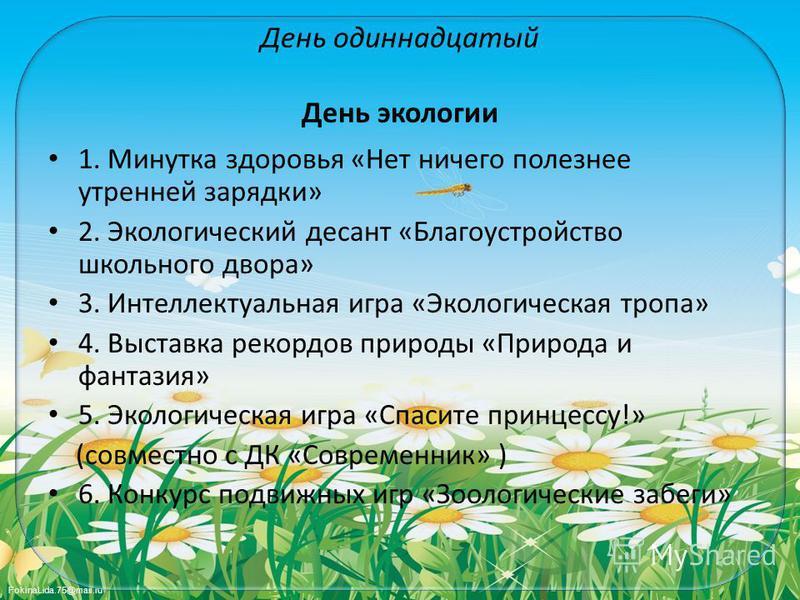 FokinaLida.75@mail.ru День одиннадцатый День экологии 1. Минутка здоровья «Нет ничего полезнее утренней зарядки» 2. Экологический десант «Благоустройство школьного двора» 3. Интеллектуальная игра «Экологическая тропа» 4. Выставка рекордов природы «Пр