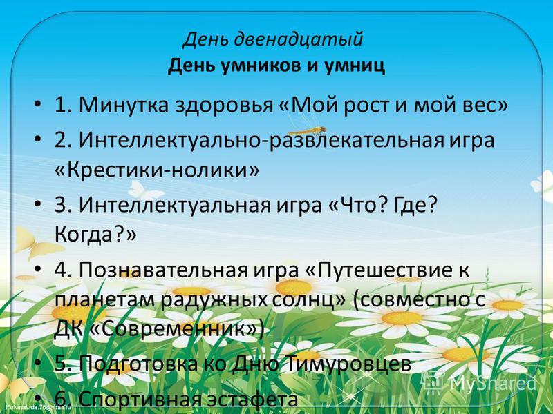 FokinaLida.75@mail.ru День двенадцатый День умников и умниц 1. Минутка здоровья «Мой рост и мой вес» 2. Интеллектуально-развлекательная игра «Крестики-нолики» 3. Интеллектуальная игра «Что? Где? Когда?» 4. Познавательная игра «Путешествие к планетам