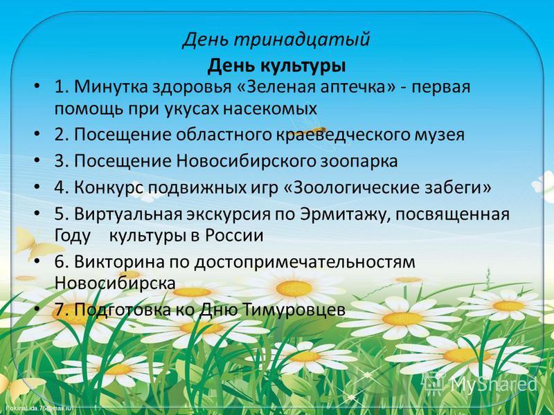 FokinaLida.75@mail.ru День тринадцатый День культуры 1. Минутка здоровья «Зеленая аптечка» - первая помощь при укусах насекомых 2. Посещение областного краеведческого музея 3. Посещение Новосибирского зоопарка 4. Конкурс подвижных игр «Зоологические