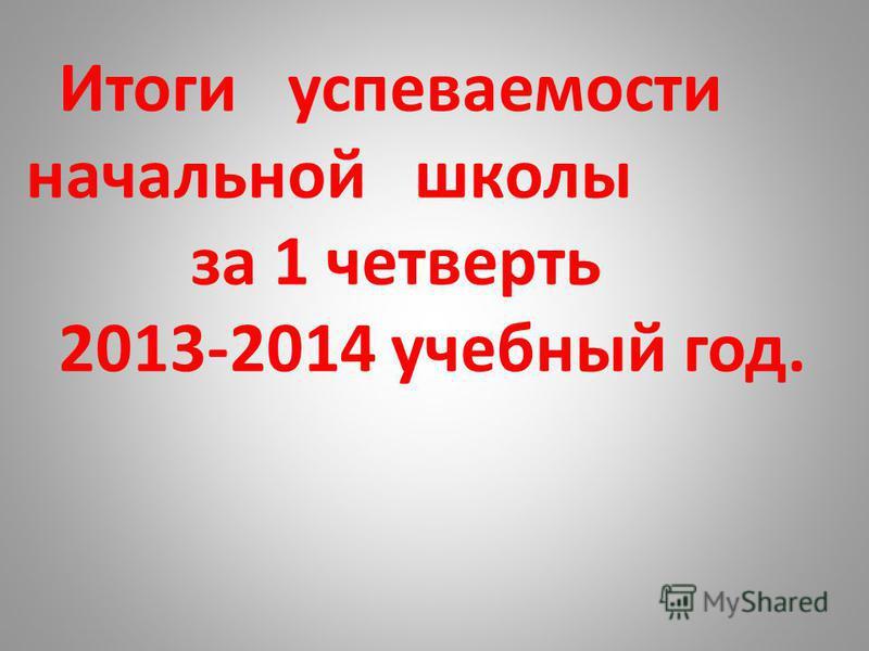 Итоги супеваемости начальной школы за 1 четверть 2013-2014 учебный год.