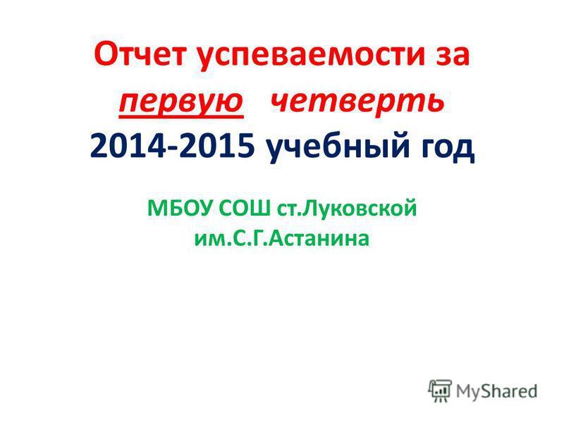 Отчет успеваемости за первую четверть 2014-2015 учебный год МБОУ СОШ ст.Луковской им.С.Г.Астанина