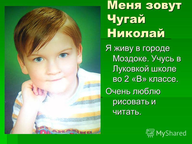 Я живу в городе Моздоке. Учусь в Луковкой школе во 2 «В» классе. Очень люблю рисовать и читать. Меня зовут Чугай Николай