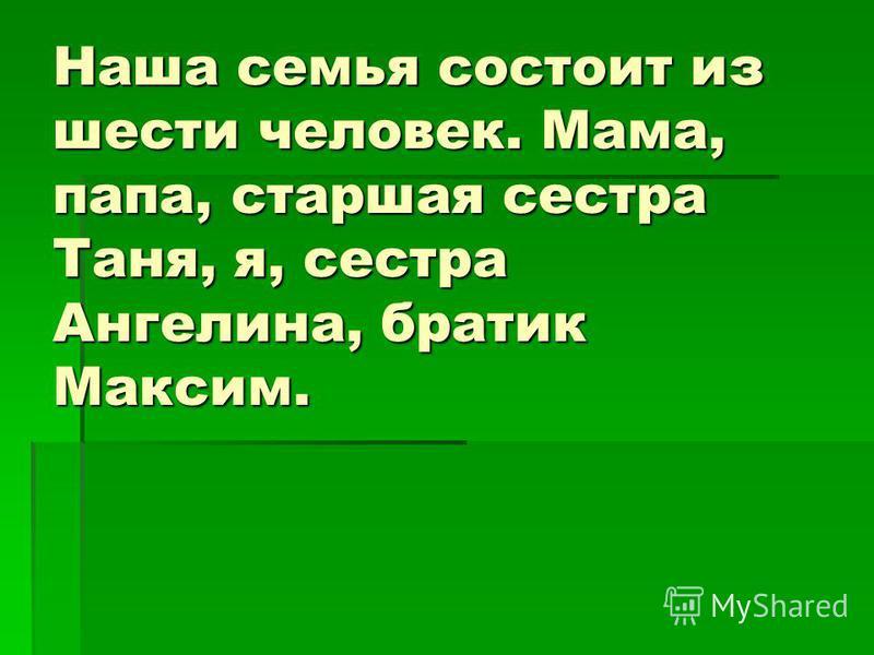 Наша семья состоит из шести человек. Мама, папа, старшая сестра Таня, я, сестра Ангелина, братик Максим.
