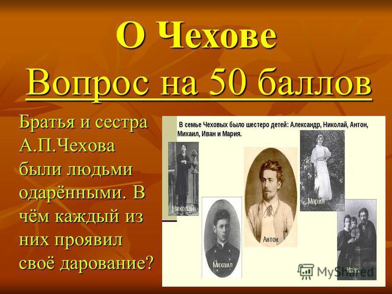 Братья и сестра А.П.Чехова были людьми одарёнными. В чём каждый из них проявил своё дарование? Братья и сестра А.П.Чехова были людьми одарёнными. В чём каждый из них проявил своё дарование? О Чехове Вопрос на 50 баллов