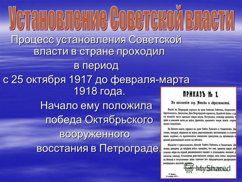 Процесс установления Советской власти в стране проходил Процесс установления Советской власти в стране проходил в период в период с 25 октября 1917 до февраля-марта 1918 года. с 25 октября 1917 до февраля-марта 1918 года. Начало ему положила Начало е