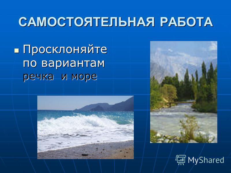 САМОСТОЯТЕЛЬНАЯ РАБОТА Просклоняйте по вариантам речка и море Просклоняйте по вариантам речка и море