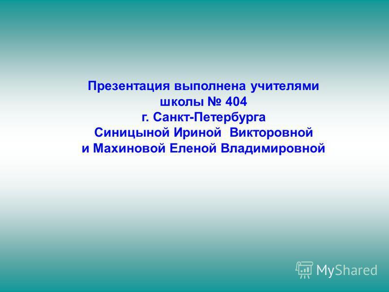 Презентация выполнена учителями школы 404 г. Санкт-Петербурга Синицыной Ириной Викторовной и Махиновой Еленой Владимировной