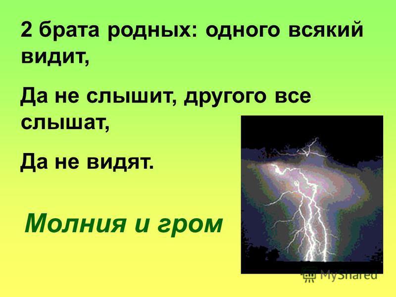 2 брата родных: одного всякий видит, Да не слышит, другого все слышат, Да не видят. Молния и гром