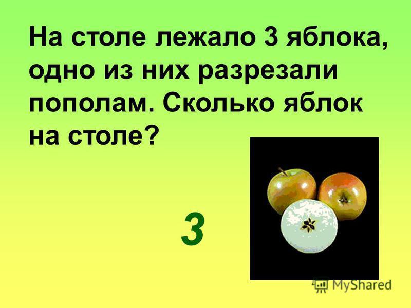 На столе лежало 3 яблока, одно из них разрезали пополам. Сколько яблок на столе? 3