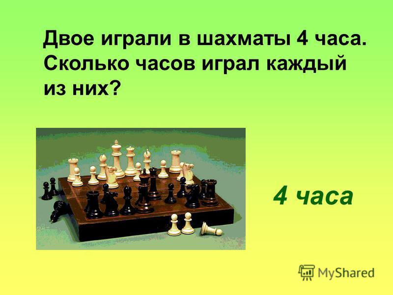 Двое играли в шахматы 4 часа. Сколько часов играл каждый из них? 4 часа