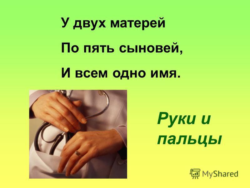У двух матерей По пять сыновей, И всем одно имя. Руки и пальцы