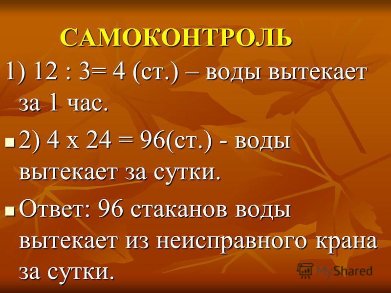 САМОКОНТРОЛЬ 1) 12 : 3= 4 (ст.) – воды вытекает за 1 час. 2) 4 х 24 = 96(ст.) - воды вытекает за сутки. 2) 4 х 24 = 96(ст.) - воды вытекает за сутки. Ответ: 96 стаканов воды вытекает из неисправного крана за сутки. Ответ: 96 стаканов воды вытекает из