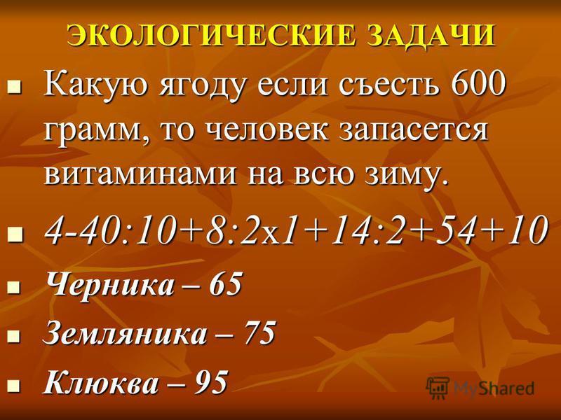 ЭКОЛОГИЧЕСКИЕ ЗАДАЧИ Какую ягоду если съесть 600 грамм, то человек запасется витаминами на всю зиму. Какую ягоду если съесть 600 грамм, то человек запасется витаминами на всю зиму. 4-40:10+8:2 х 1+14:2+54+10 4-40:10+8:2 х 1+14:2+54+10 Черника – 65 Че